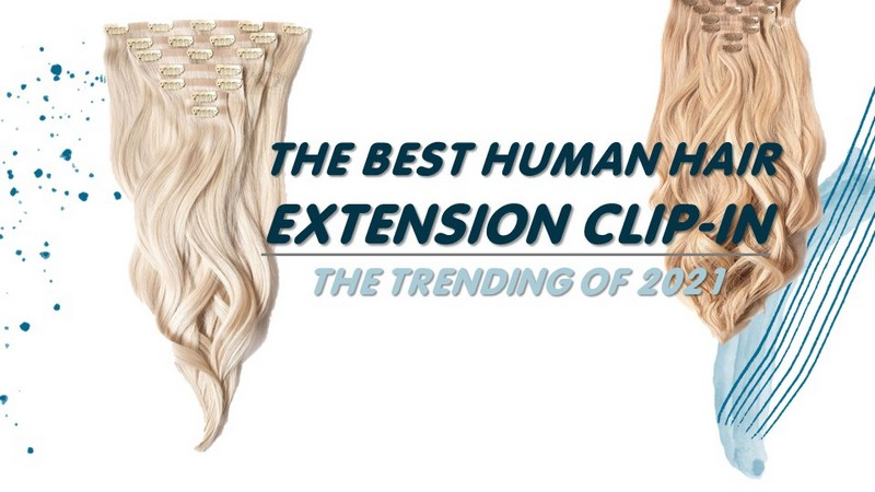 The best Human Hair Extension Clip-in - The trending of 2021